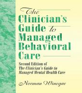 The Clinician's Guide to Managed Behavioral Care: Second Edition of The Clinician's Guide to Managed Mental Health Care