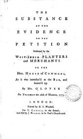 The Substance of the Evidence on the Petition Presented by the West-India Planters and Merchants to the Hon. House of Commons: As it was Introduc'd at the Bar, and Summ'd Up by Mr. Glover on Thursday the 16th of March, 1775