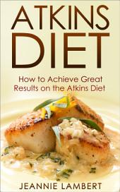 Atkins Diet: How to Achieve Great Results on the Atkins Diet