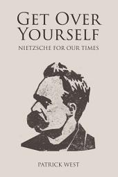 Get Over Yourself: Nietzsche for Our Times