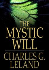 The Mystic Will: A Method of Developing and Strengthening the Faculties of the Mind, through the Awakened Will, by a Simple, Scientific Process Possible to Any Person of Ordinary Intelligence