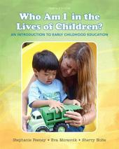 Who Am I in the Lives of Children? An Introduction to Early Childhood Education: Edition 10