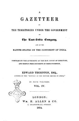 A Gazetteer of the Territories Under the Government of the East India Company  and of the Native States on the Continent of India in Four Volumes Compiled by the Authority of the Hon  Court of Directors  and Chiefly from Documents in Their Possesion  by Edward Thornton PDF