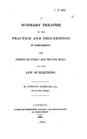 A Summary Treatise of the Practice and Proceedings in Parliament, the Passing of Public and Private Bills, and the Law of Elections