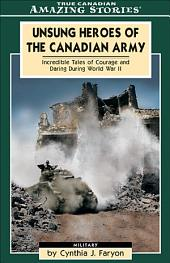 Unsung Heroes of the Canadian Army: Incredible Tales of Courage and Daring During World War II