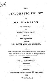 The Diplomatic Policy of Mr. Madison Unveiled: In Strictures Upon the Late Correspondence Between Mr. Smith and Mr. Jackson