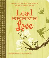 Lead. Serve. Love.: 100 Three-Word Ways to Live Like Jesus