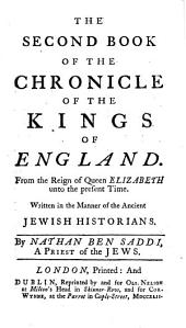 The Second Book of The Chronicle of the Kings of England. From the Reign of Queen Elizabeth Unto the Present Time: Written in the Manner of the Ancient Jewish Historians. By Nathan Ben Saddi, a Priest of the Jews