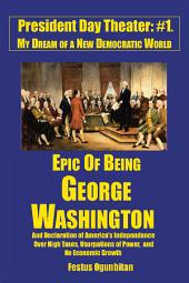 Epic of Being George Washington: And Declaration of America'S Independence over High Taxes, Usurpations of Power, and No Economic Growth