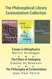 The Philosophical Library Existentialism Collection: Essays in Metaphysics, The Ethics of Ambiguity, and The Philosophy of Existentialism