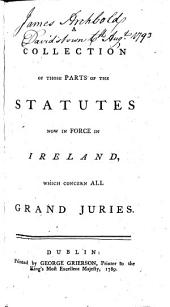 "A Collection of those Parts of the Statutes now in force in Ireland, which concern all grand juries. [With an ""Appendix for session 1789.""]"