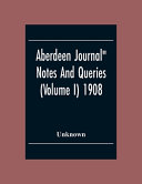 Aberdeen Journal  Notes And Queries  Volume I  1908 PDF