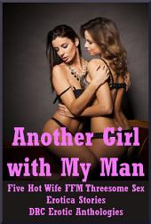 Another Girl with My Man: Five Hot Wife FFM Threesome Stories