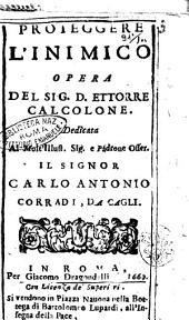 Proteggere l'inimico opera del sig. D. Ettorre Calcolone. Dedicata al molto illust. sig. e padrone osser. il signor Carlo Antonio Corradi, da Cagli