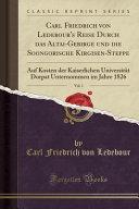 Carl Friedrich Von Ledebour's Reise Durch Das Altai-Gebirge Und Die Soongorische Kirgisen-Steppe, Vol. 1: Auf Kosten Der Kaiserlichen Universität Dorp