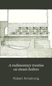 A Rudimentary Treatise on Steam Boilers: Their Construction and Practical Management
