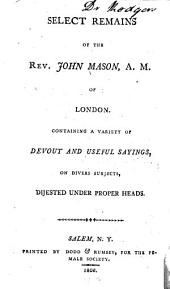 Select Remains of the Rev. John Mason, A.M. of London: Containing a Variety of Devout and Useful Sayings, on Divers Subjects, Dijested Under Proper Heads