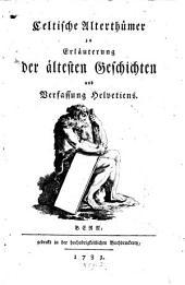 Celtische Alterthümer zur Erläuterung der ältesten Geschichten und Verfassung Helvetiens