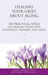 Healing Your Grief About Aging: 100 Practical Ideas on Growing Older with Confidence, Meaning and Grace