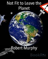 Not Fit to Leave the Planet: (Part one of a trilogy)