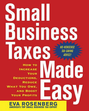 Small Business Taxes Made Easy  How to Increase Your Deductions  Reduce What You Owe  and Boost Your Profits