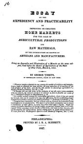 Essay on the Expediency and Practicability of Improving Or Creating Home Markets for the Sale of Agricultural Productions and Raw Materials, by the Introduction Or Growth of Artizans and Manufacturers: Being an Appendix and Illustration of a Memoir on the Same Subject, Read Before the Board of Agriculture of the State of New York, March 8, 1825