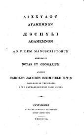 Αἰσχυλου Ἀγαμεμνων. Aeschyli Agamemnon. Ad fidem manuscriptorum emendavit, notas et glossarium adjecit Carolus Jacobus Blomfield