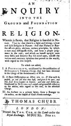 An Enquiry Into The Ground And Foundation Of Religion Wherein Is Shewn That Religion Is Founded In Nature To Which Are Added I A Postscript Occasioned By The Publication Of Dr Stebbing S Visitation Charge Ii A Short Dissertation On Matt Xix 21 Iii An Answer To A Private Letter On The Subject Of God S Foreknowledge Book PDF