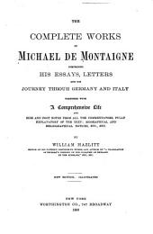 The Complete Works of Michael de Montaigne: Comprising His Essays, Letters, and His Journey Through Germany and Italy ; Together with a Comprehensive Life and Side and Foot Notes from All the Commentators, Fully Explanatory of the Text ; Biographical and Bibliographical Notices, Etc., Etc