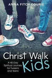 Christ Walk Kids: A 40-Day Spiritual Journey for Tweens and Teens