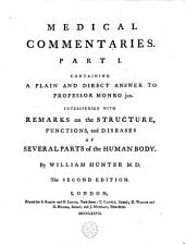 Medical Commentaries: Part I. Containing a Plain and Direct Answer to Professor Monro Jun. Interspersed with Remarks on the Structure, Functions, and Diseases of Several Parts of the Human Body. By William Hunter M.D.