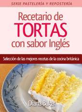 Recetario de Tortas y Pasteles con sabor inglés: Una selección de las mejores recetas de la cocina británica