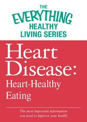 Heart Disease: Heart-Healthy Eating: The most important information you need to improve your health
