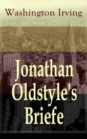Jonathan Oldstyle's Briefe (Vollständige deutsche Ausgabe): Neun humoristische Essays über die Moden der Zeit und die New Yorker Theaterszene