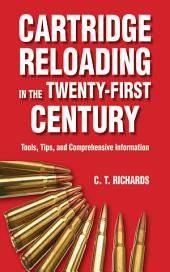 Cartridge Reloading in the Twenty-First Century: Tools, Tips, and Comprehensive Information