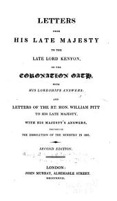 Letters from His Late Majesty to the Late Lord Kenyon, on the Coronation Oath, with His Lordship's Answers: And the Letters of the Rt. Hon. William Pitt to His Late Majesty, with His Majesty's Answers, Previous to the Dissolution of the Ministry in 1801