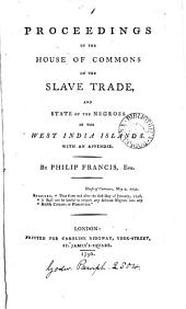 Proceedings in the House of Commons on the Slave Trade, and State of the Negroes in the West India Islands. With an Appendix. By Philip Francis, Esq: Volume 1