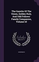 The Gazette of the Union  Golden Rule  and Odd Fellows  Family Companion  Volume 10 PDF