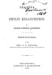 The Life of Philip Melanchthon: By Charles Frederick Ledderhose. Tr. from the German, by the Rev. G.F. Krotel ...