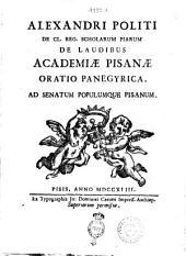 Alexandri Politi de Cl. reg. Scholarum Piarum De laudibus academiæ Pisanæ oratio panegyrica. ad senatum populumque Pisanum