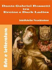 Dante Gabriel Rossetti tra Eroine e Dark Ladies: Pittura e Letteratura
