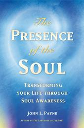 The Presence of the Soul: Transforming Your Life Through Soul Awareness