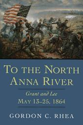 To the North Anna River: Grant and Lee, May 13--25, 1864