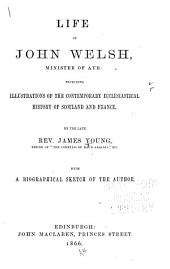Life of John Welsh, Minister of Ayr: Including Illustrations of the Contemporary Ecclesiastical History of Scotland and France