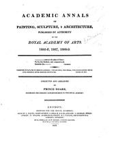 Academic Annals of Painting, Sculpture and Architecture, published by authority of the Royal Academy of Arts, 1805-6, 1807, 1808-9 ... Collected ... by P. Hoare