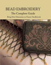 Bead Embroidery The Complete Guide: Bring New Dimension to Classic Needlework, Edition 3