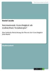Internationale Gerechtigkeit als realisierbare Sozialutopie?: Eine kritische Betrachtung der Theorie der Gerechtigkeit John Rawls ́