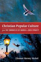 Christian Popular Culture from The Chronicles of Narnia to Duck Dynasty PDF