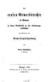 Die realen Gewerbsrechte in Bayern in ihrem Verhältnisse zu den Änderungsvorschlägen im Gebiete der Gewerbsgesetzgebung: Von Anton Schlichthörle