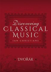 Discovering Classical Music: Dvorak: His Life, The Person, His Music